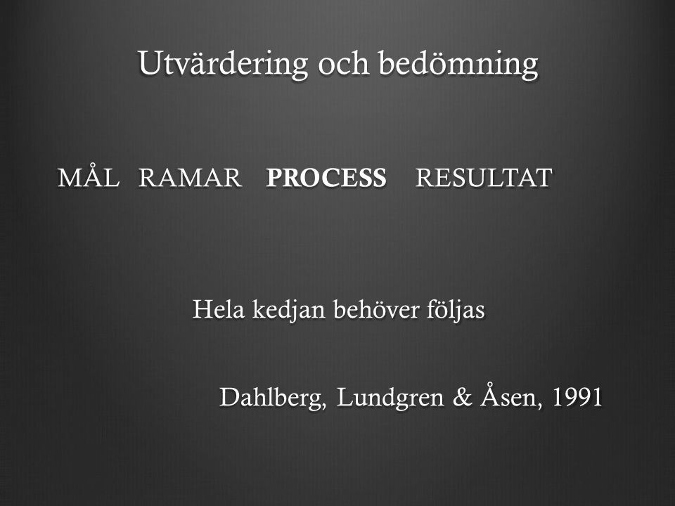 Utvärdering och bedömning MÅL RAMAR PROCESS RESULTAT Hela kedjan behöver följas Dahlberg, Lundgren & Åsen, 1991 Dahlberg, Lundgren & Åsen, 1991