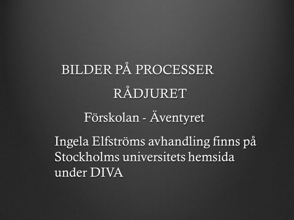 BILDER PÅ PROCESSER BILDER PÅ PROCESSERRÅDJURET Förskolan - Äventyret Ingela Elfströms avhandling finns på Stockholms universitets hemsida under DIVA