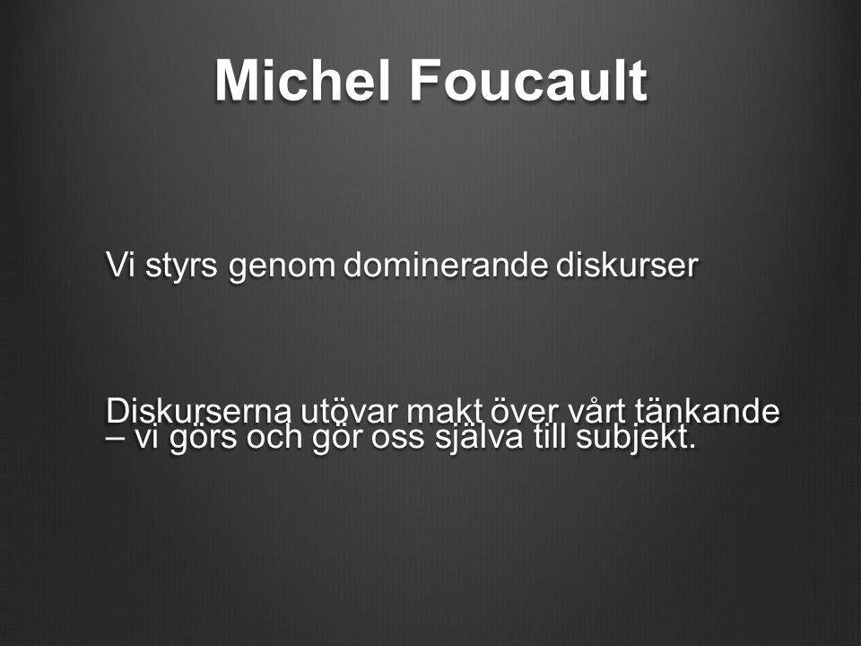 Michel Foucault Vi styrs genom dominerande diskurser Diskurserna utövar makt över vårt tänkande – vi görs och gör oss själva till subjekt.