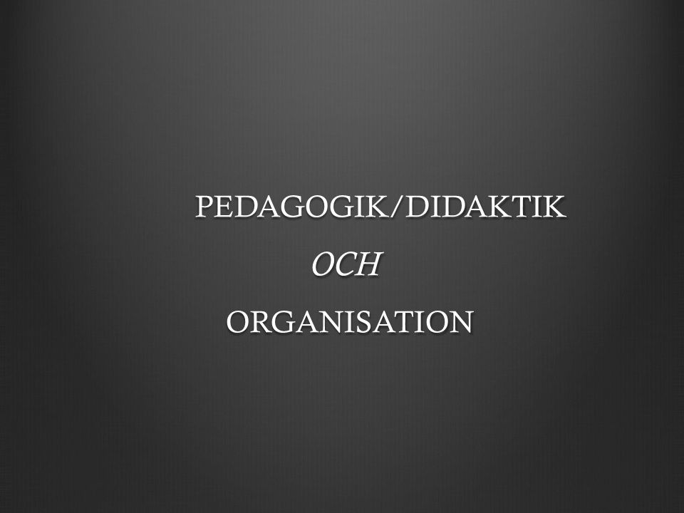PEDAGOGIK/DIDAKTIK OCH OCH ORGANISATION ORGANISATION