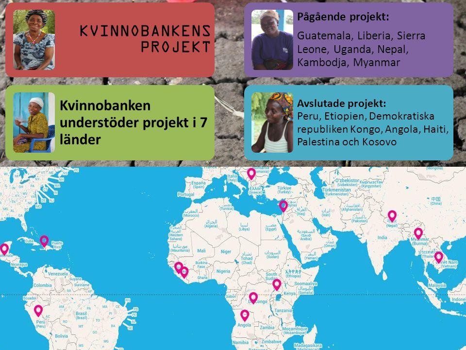 KVINNOBANKENS PROJEKT Kvinnobanken understöder projekt i 7 länder Pågående projekt: Guatemala, Liberia, Sierra Leone, Uganda, Nepal, Kambodja, Myanmar Avslutade projekt: Peru, Etiopien, Demokratiska republiken Kongo, Angola, Haiti, Palestina och Kosovo