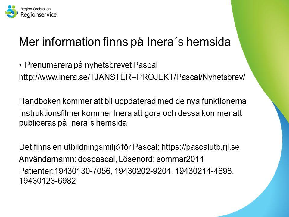 Sv Mer information finns på Inera´s hemsida Prenumerera på nyhetsbrevet Pascal http://www.inera.se/TJANSTER--PROJEKT/Pascal/Nyhetsbrev/ Handboken Handboken kommer att bli uppdaterad med de nya funktionerna Instruktionsfilmer kommer Inera att göra och dessa kommer att publiceras på Inera´s hemsida Det finns en utbildningsmiljö för Pascal: https://pascalutb.rjl.sehttps://pascalutb.rjl.se Användarnamn: dospascal, Lösenord: sommar2014 Patienter:19430130-7056, 19430202-9204, 19430214-4698, 19430123-6982