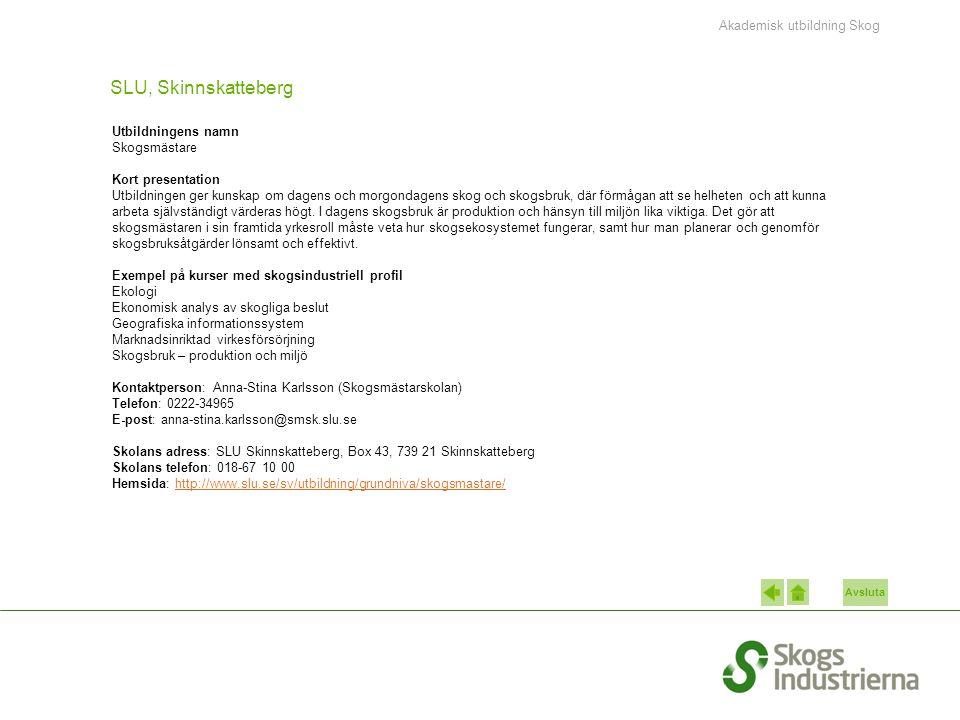 Avsluta SLU, Skinnskatteberg Utbildningens namn Skogsmästare Kort presentation Utbildningen ger kunskap om dagens och morgondagens skog och skogsbruk, där förmågan att se helheten och att kunna arbeta självständigt värderas högt.