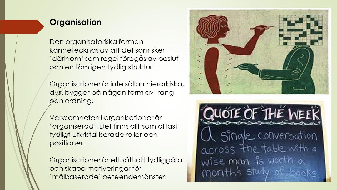 Organisation Den organisatoriska formen kännetecknas av att det som sker 'därinom' som regel föregås av beslut och en tämligen tydlig struktur.