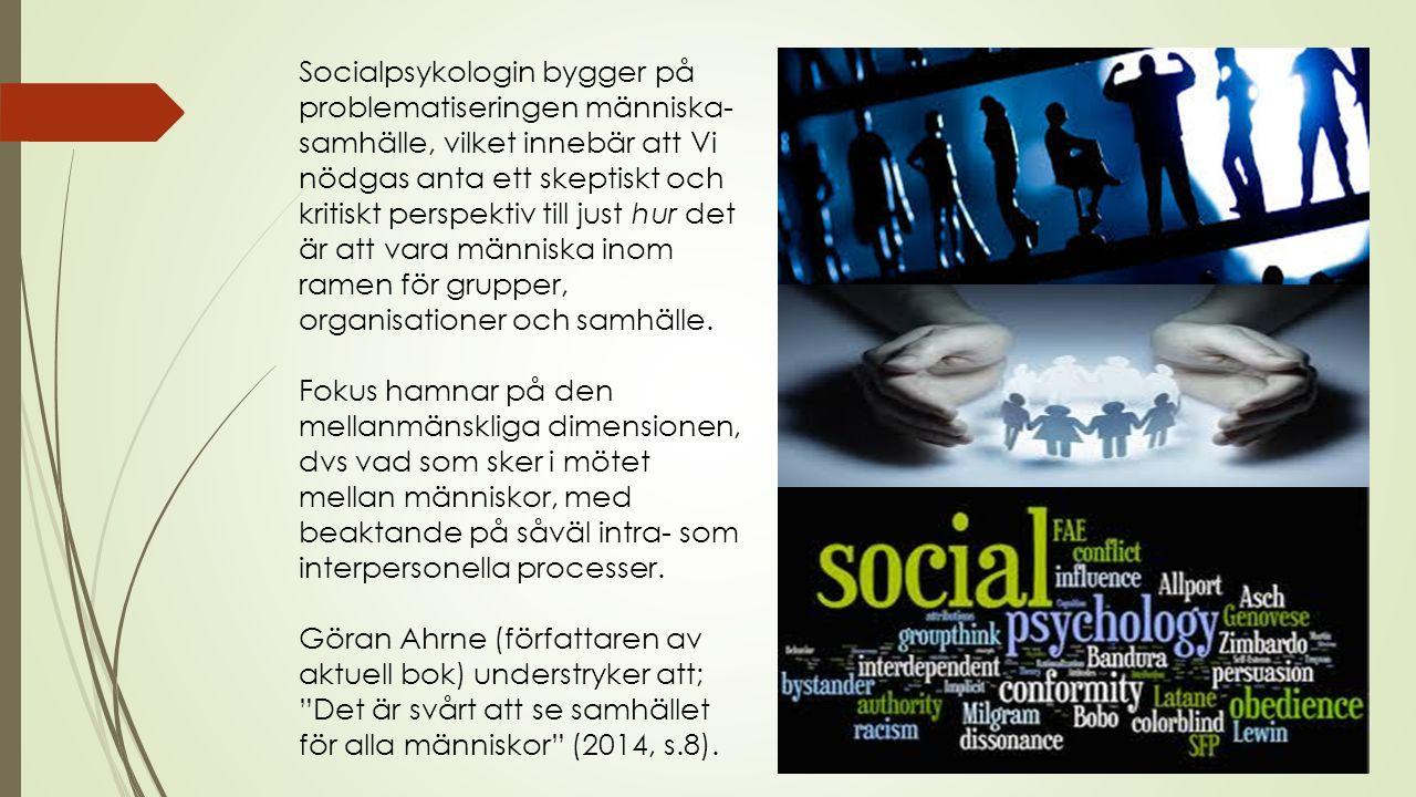 Socialpsykologin bygger på problematiseringen människa- samhälle, vilket innebär att Vi nödgas anta ett skeptiskt och kritiskt perspektiv till just hur det är att vara människa inom ramen för grupper, organisationer och samhälle.