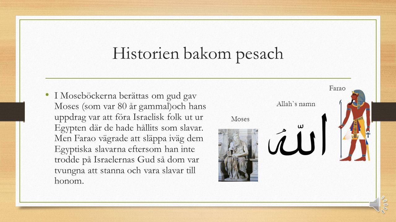 Historien bakom pesach I Moseböckerna berättas om gud gav Moses (som var 80 år gammal)och hans uppdrag var att föra Israelisk folk ut ur Egypten där de hade hållits som slavar.