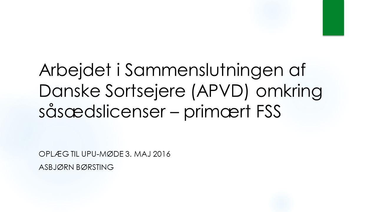Arbejdet i Sammenslutningen af Danske Sortsejere (APVD) omkring såsædslicenser – primært FSS OPLÆG TIL UPU-MØDE 3. MAJ 2016 ASBJØRN BØRSTING