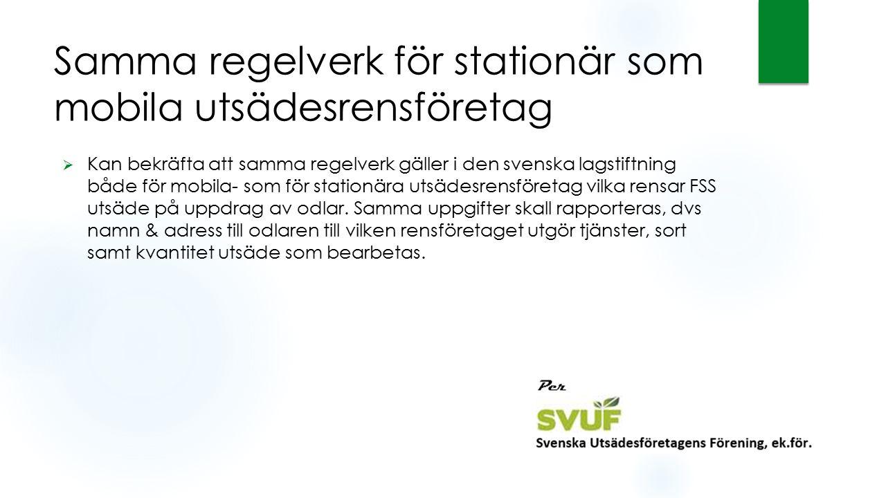Samma regelverk för stationär som mobila utsädesrensföretag  Kan bekräfta att samma regelverk gäller i den svenska lagstiftning både för mobila- som för stationära utsädesrensföretag vilka rensar FSS utsäde på uppdrag av odlar.