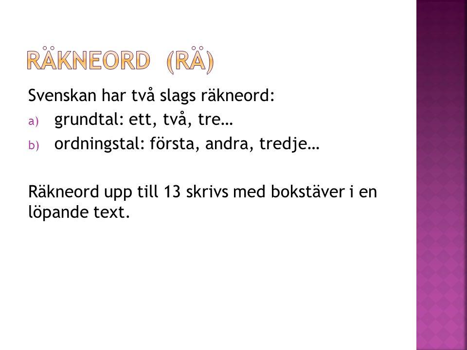 Svenskan har två slags räkneord: a) grundtal: ett, två, tre… b) ordningstal: första, andra, tredje… Räkneord upp till 13 skrivs med bokstäver i en löpande text.