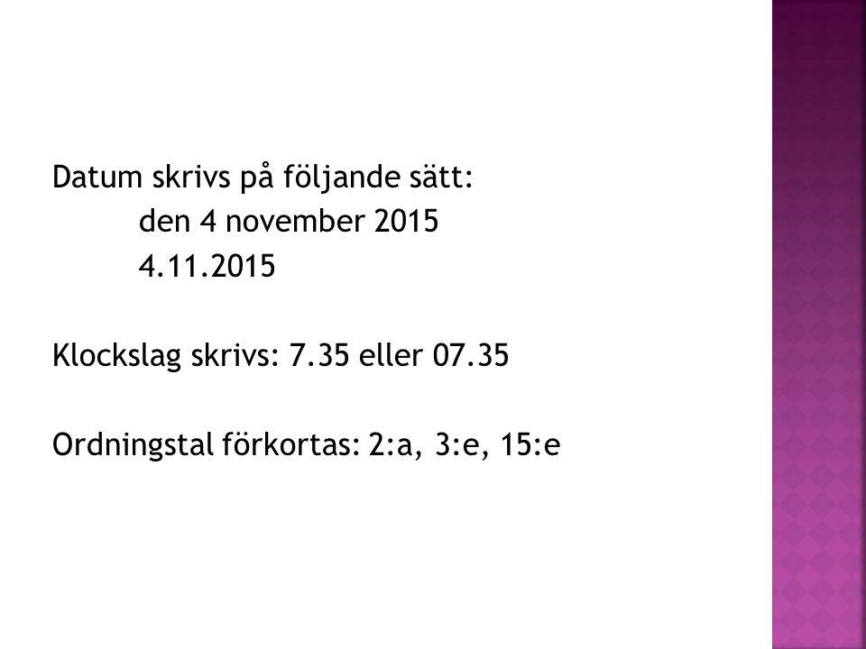 Datum skrivs på följande sätt: den 4 november 2015 4.11.2015 Klockslag skrivs: 7.35 eller 07.35 Ordningstal förkortas: 2:a, 3:e, 15:e