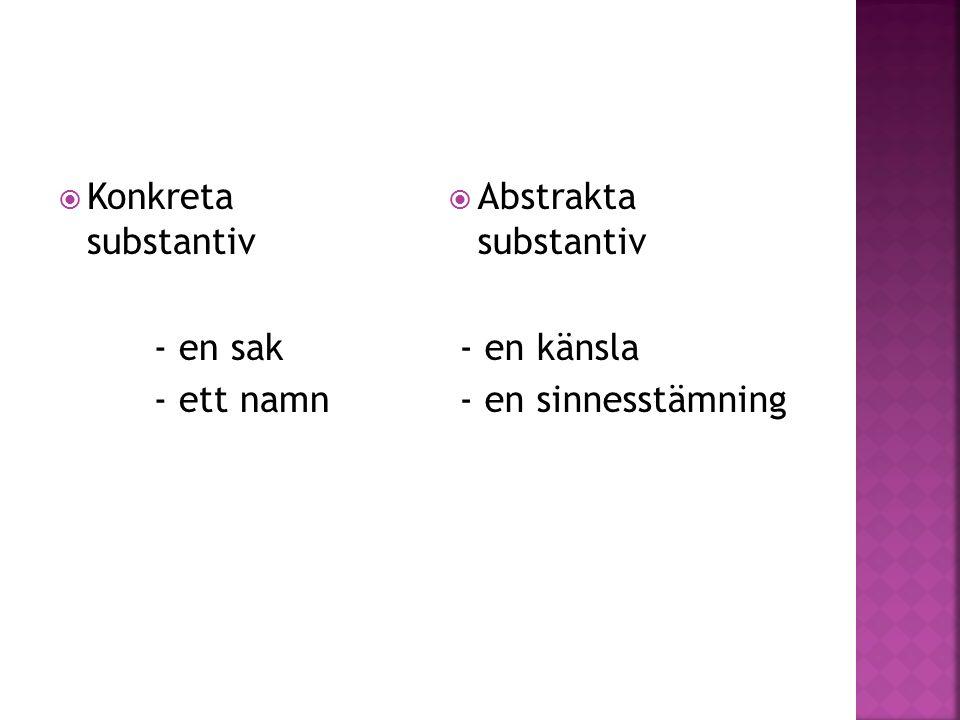  Konkreta substantiv - en sak - ett namn  Abstrakta substantiv - en känsla - en sinnesstämning