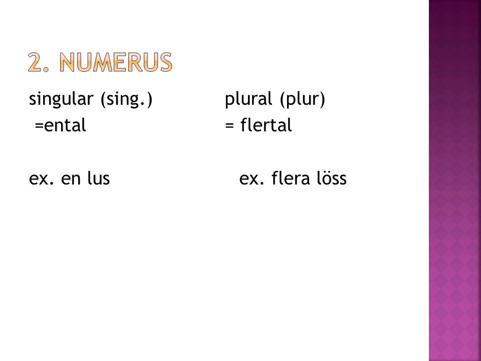 singular (sing.) =ental ex. en lus plural (plur) = flertal ex. flera löss