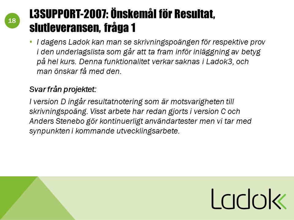 18 L3SUPPORT-2007: Önskemål för Resultat, slutleveransen, fråga 1 I dagens Ladok kan man se skrivningspoängen för respektive prov i den underlagslista
