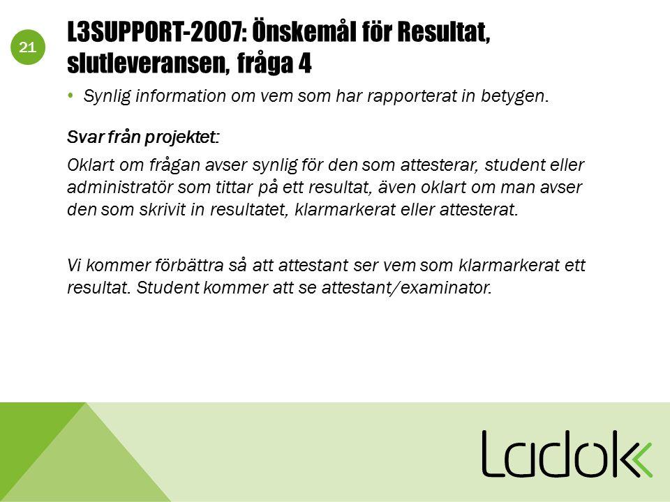 21 L3SUPPORT-2007: Önskemål för Resultat, slutleveransen, fråga 4 Synlig information om vem som har rapporterat in betygen. Svar från projektet: Oklar