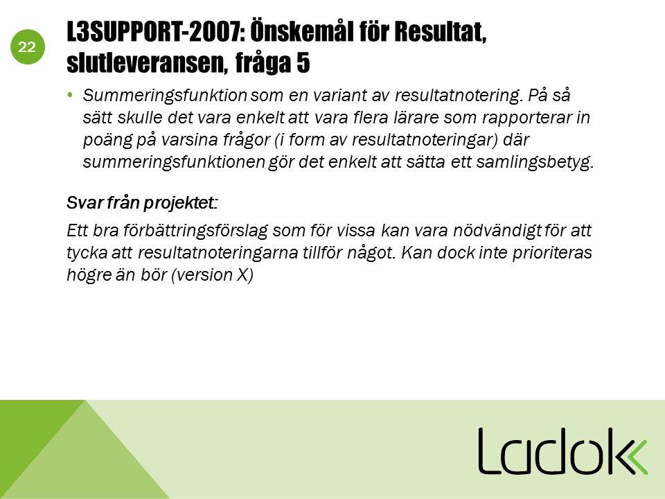 22 L3SUPPORT-2007: Önskemål för Resultat, slutleveransen, fråga 5 Summeringsfunktion som en variant av resultatnotering. På så sätt skulle det vara en