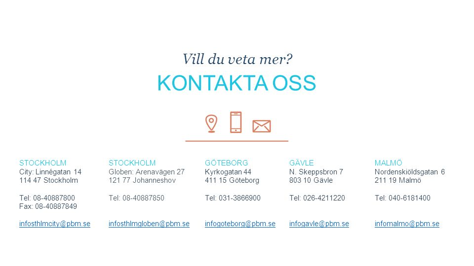 STOCKHOLM City: Linnégatan 14 114 47 Stockholm Tel: 08-40887800 Fax: 08-40887849 infosthlmcity @ pbm.se STOCKHOLM Globen: Arenavägen 27 121 77 Johanneshov Tel: 08-40887850 infosthlmgloben @ pbm.se GÖTEBORG Kyrkogatan 44 411 15 Göteborg Tel: 031-3866900 infogoteborg @ pbm.se GÄVLE N.