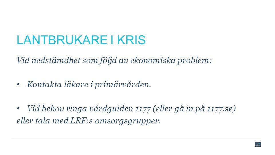 LANTBRUKARE I KRIS Vid nedstämdhet som följd av ekonomiska problem: Kontakta läkare i primärvården.