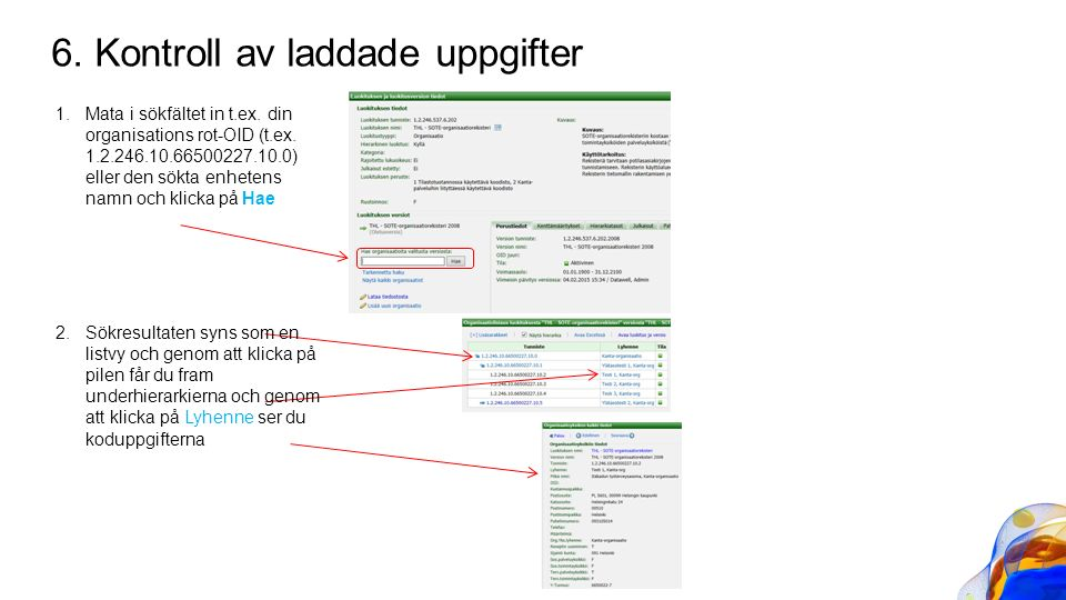 6. Kontroll av laddade uppgifter 1.Mata i sökfältet in t.ex. din organisations rot-OID (t.ex. 1.2.246.10.66500227.10.0) eller den sökta enhetens namn