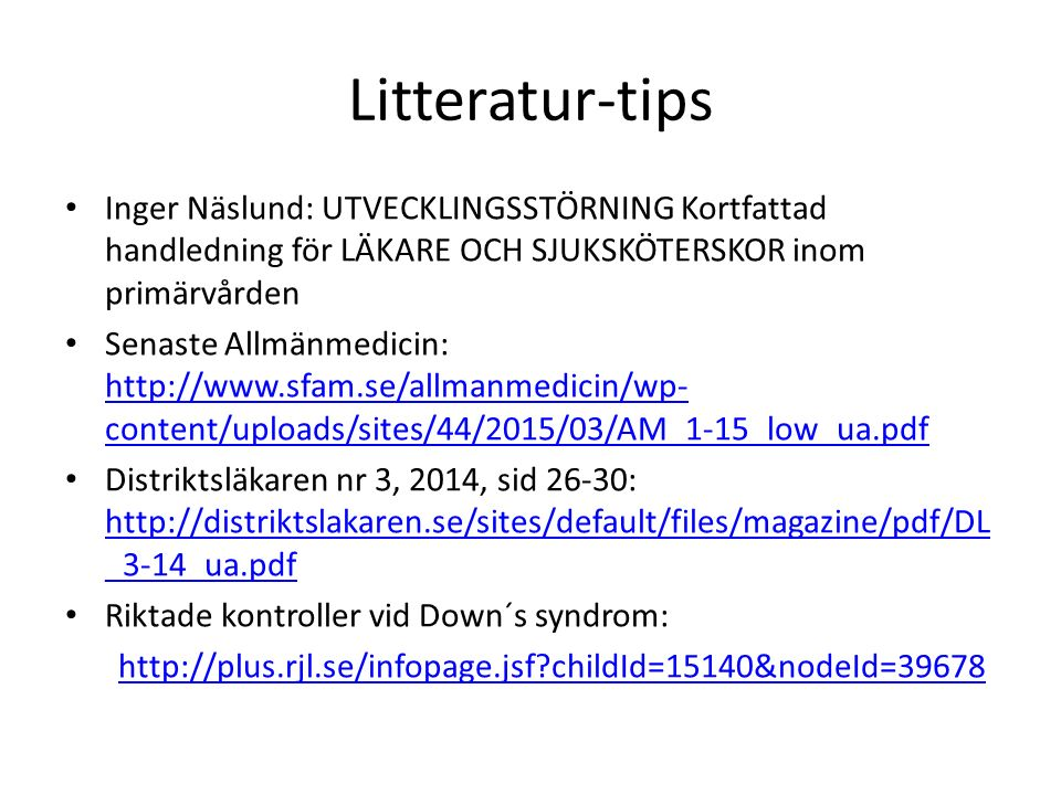 Litteratur-tips Inger Näslund: UTVECKLINGSSTÖRNING Kortfattad handledning för LÄKARE OCH SJUKSKÖTERSKOR inom primärvården Senaste Allmänmedicin: http://www.sfam.se/allmanmedicin/wp- content/uploads/sites/44/2015/03/AM_1-15_low_ua.pdf http://www.sfam.se/allmanmedicin/wp- content/uploads/sites/44/2015/03/AM_1-15_low_ua.pdf Distriktsläkaren nr 3, 2014, sid 26-30: http://distriktslakaren.se/sites/default/files/magazine/pdf/DL _3-14_ua.pdf http://distriktslakaren.se/sites/default/files/magazine/pdf/DL _3-14_ua.pdf Riktade kontroller vid Down´s syndrom: http://plus.rjl.se/infopage.jsf childId=15140&nodeId=39678
