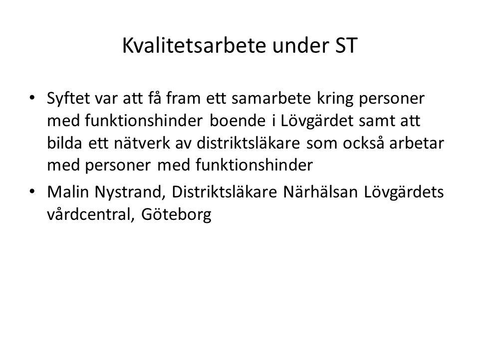 Kvalitetsarbete under ST Syftet var att få fram ett samarbete kring personer med funktionshinder boende i Lövgärdet samt att bilda ett nätverk av distriktsläkare som också arbetar med personer med funktionshinder Malin Nystrand, Distriktsläkare Närhälsan Lövgärdets vårdcentral, Göteborg