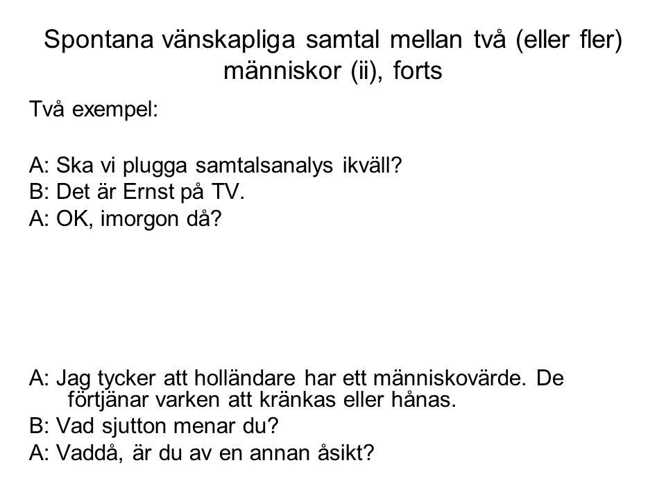 Två exempel: A: Ska vi plugga samtalsanalys ikväll? B: Det är Ernst på TV. A: OK, imorgon då? A: Jag tycker att holländare har ett människovärde. De f