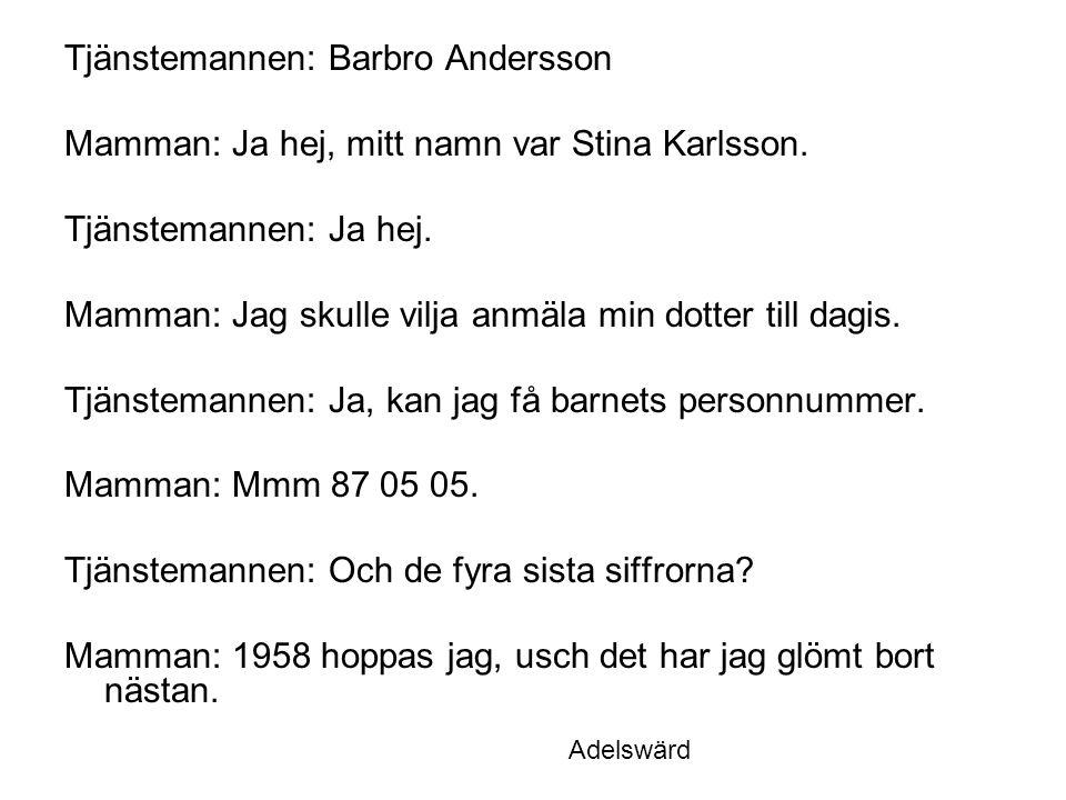 Tjänstemannen: Barbro Andersson Mamman: Ja hej, mitt namn var Stina Karlsson. Tjänstemannen: Ja hej. Mamman: Jag skulle vilja anmäla min dotter till d
