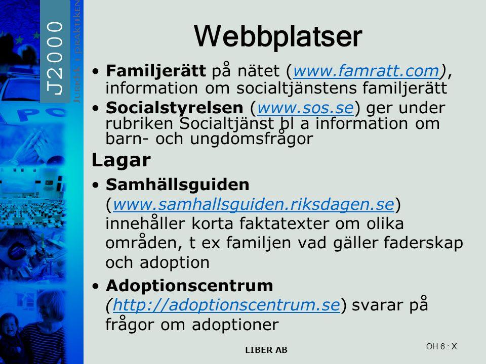 LIBER AB OH 6 Webbplatser Familjerätt på nätet (www.famratt.com), information om socialtjänstens familjerättwww.famratt.com Socialstyrelsen (www.sos.se) ger under rubriken Socialtjänst bl a information om barn- och ungdomsfrågorwww.sos.se Lagar Samhällsguiden (www.samhallsguiden.riksdagen.se) innehåller korta faktatexter om olika områden, t ex familjen vad gäller faderskap och adoptionwww.samhallsguiden.riksdagen.se Adoptionscentrum (http://adoptionscentrum.se) svarar på frågor om adoptionerhttp://adoptionscentrum.se : X