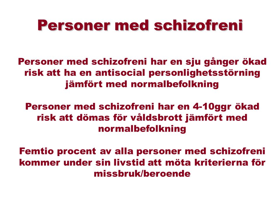 Personer med schizofreni har en sju gånger ökad risk att ha en antisocial personlighetsstörning jämfört med normalbefolkning Personer med schizofreni har en 4-10ggr ökad risk att dömas för våldsbrott jämfört med normalbefolkning Femtio procent av alla personer med schizofreni kommer under sin livstid att möta kriterierna för missbruk/beroende Personer med schizofreni