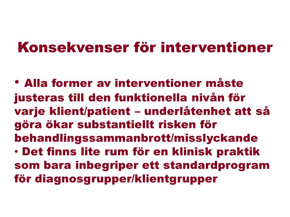 Konsekvenser för interventioner Alla former av interventioner måste justeras till den funktionella nivån för varje klient/patient – underlåtenhet att så göra ökar substantiellt risken för behandlingssammanbrott/misslyckande Det finns lite rum för en klinisk praktik som bara inbegriper ett standardprogram för diagnosgrupper/klientgrupper