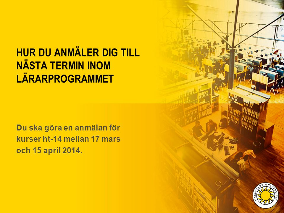 HUR DU ANMÄLER DIG TILL NÄSTA TERMIN INOM LÄRARPROGRAMMET Du ska göra en anmälan för kurser ht-14 mellan 17 mars och 15 april 2014.