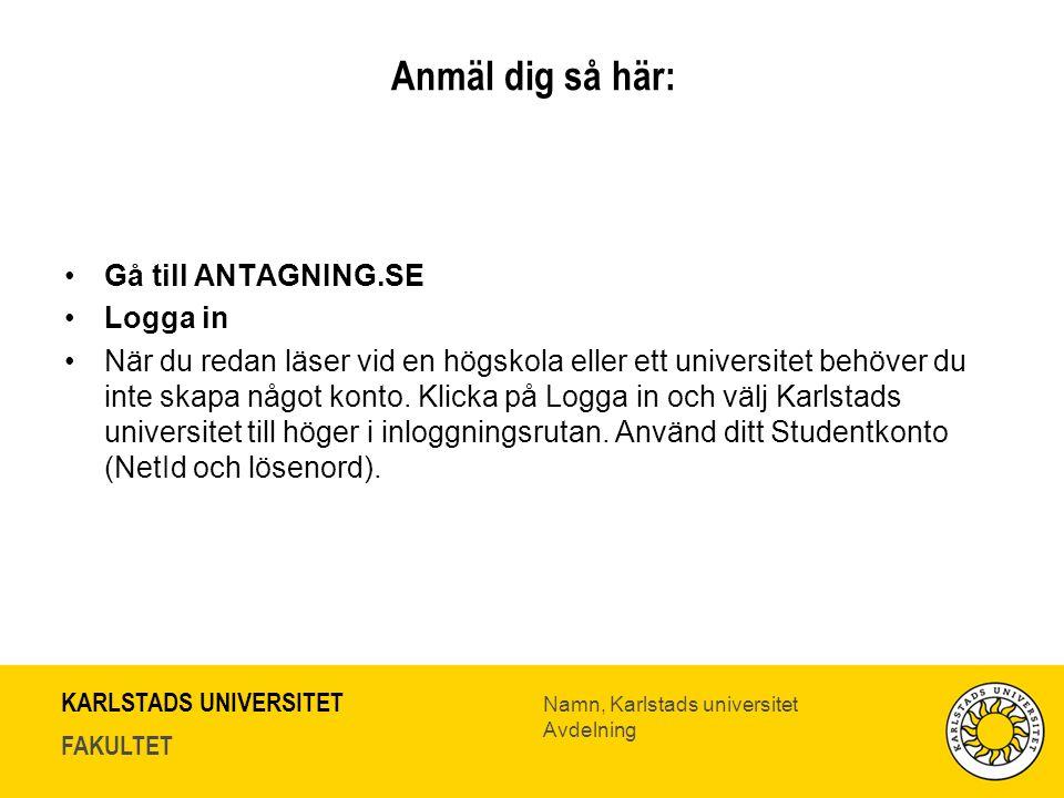 KARLSTADS UNIVERSITET FAKULTET Namn, Karlstads universitet Avdelning Anmäl dig så här: Gå till ANTAGNING.SE Logga in När du redan läser vid en högskola eller ett universitet behöver du inte skapa något konto.