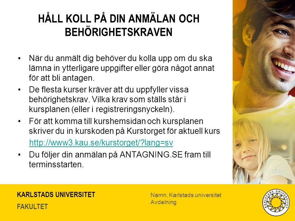 KARLSTADS UNIVERSITET FAKULTET Namn, Karlstads universitet Avdelning HÅLL KOLL PÅ DIN ANMÄLAN OCH BEHÖRIGHETSKRAVEN När du anmält dig behöver du kolla upp om du ska lämna in ytterligare uppgifter eller göra något annat för att bli antagen.