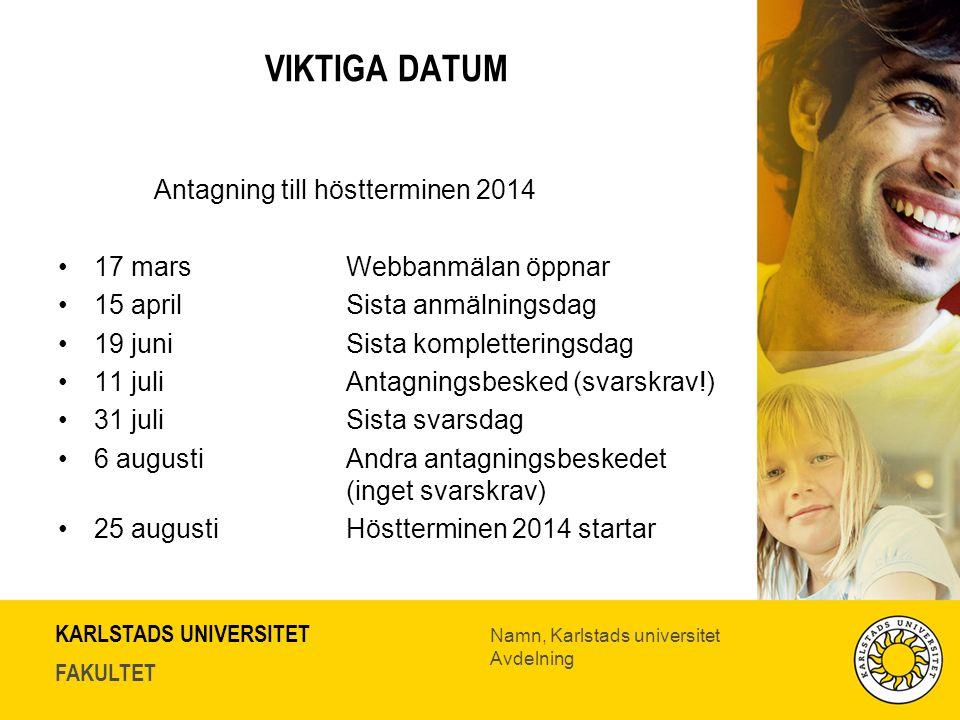KARLSTADS UNIVERSITET FAKULTET Namn, Karlstads universitet Avdelning VIKTIGA DATUM Antagning till höstterminen 2014 17 marsWebbanmälan öppnar 15 aprilSista anmälningsdag 19 juni Sista kompletteringsdag 11 juliAntagningsbesked (svarskrav!) 31 juliSista svarsdag 6 augustiAndra antagningsbeskedet (inget svarskrav) 25 augustiHöstterminen 2014 startar