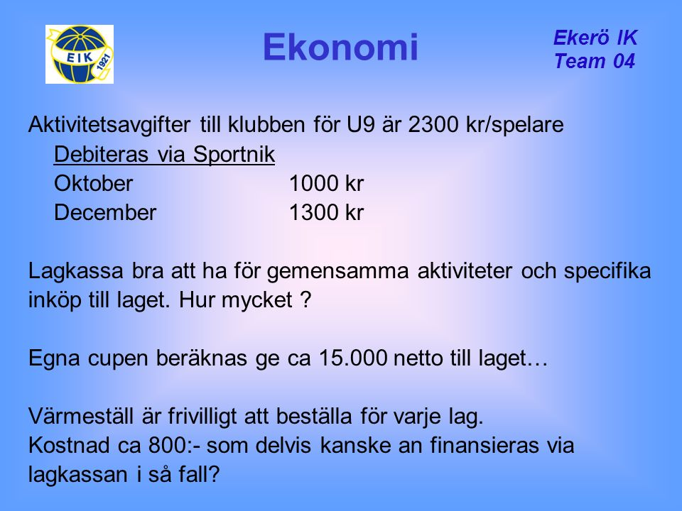 Ekerö IK Team 04 Ekonomi Aktivitetsavgifter till klubben för U9 är 2300 kr/spelare Debiteras via Sportnik Oktober 1000 kr December1300 kr Lagkassa bra