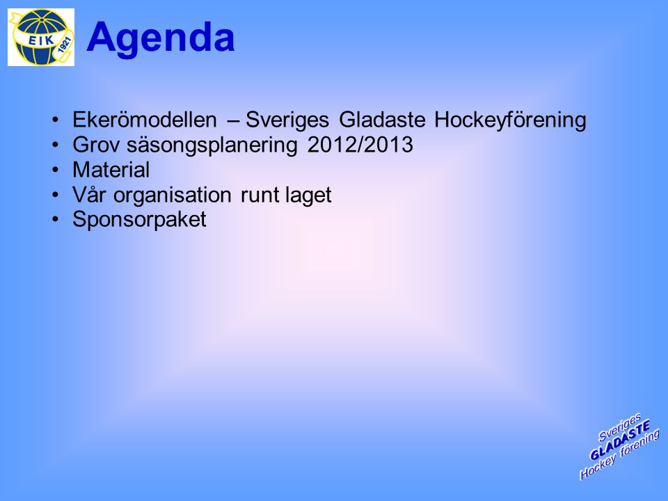 Agenda Ekerömodellen – Sveriges Gladaste Hockeyförening Grov säsongsplanering 2012/2013 Material Vår organisation runt laget Sponsorpaket