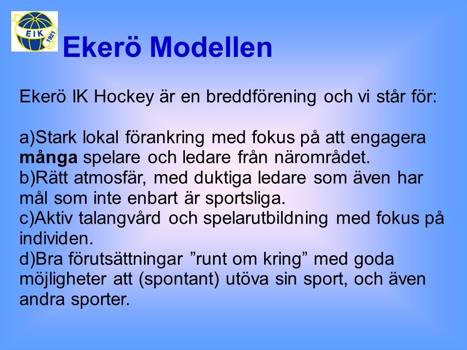Ekerö Modellen Ekerö IK Hockey är en breddförening och vi står för: a)Stark lokal förankring med fokus på att engagera många spelare och ledare från n