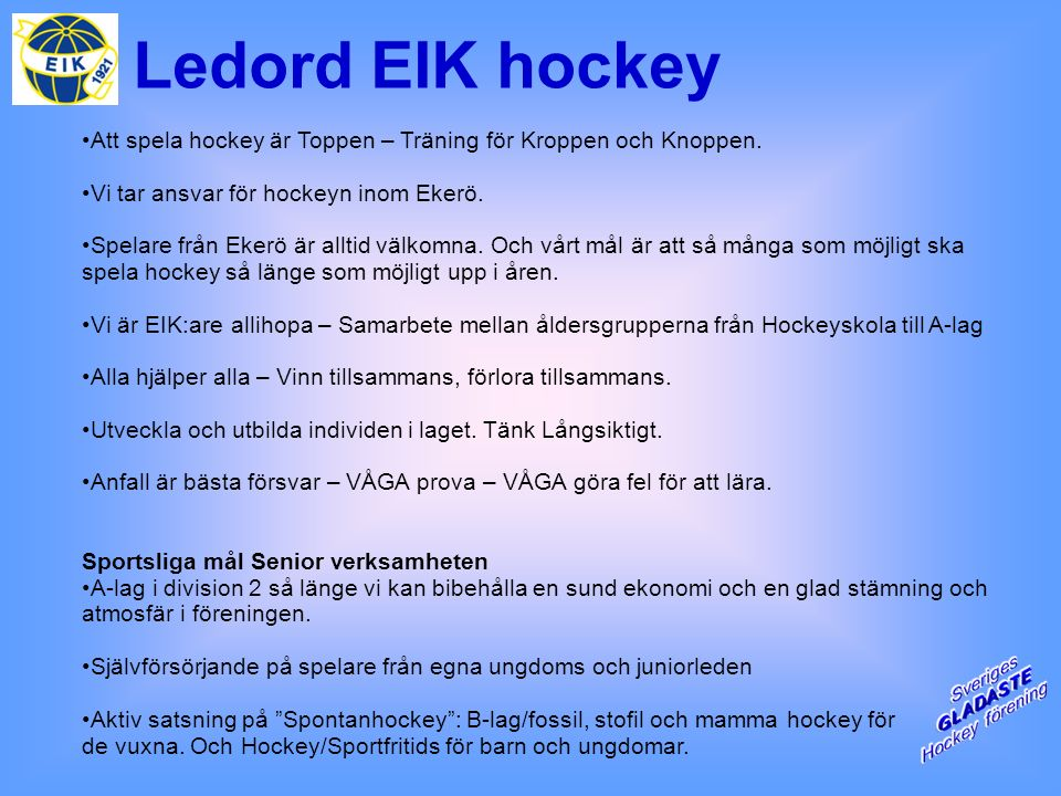 Ledord EIK hockey Att spela hockey är Toppen – Träning för Kroppen och Knoppen. Vi tar ansvar för hockeyn inom Ekerö. Spelare från Ekerö är alltid väl