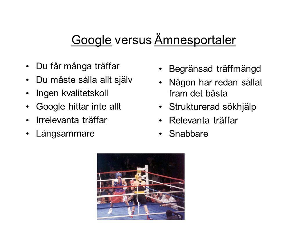 Google versus Ämnesportaler Du får många träffar Du måste sålla allt själv Ingen kvalitetskoll Google hittar inte allt Irrelevanta träffar Långsammare Begränsad träffmängd Någon har redan sållat fram det bästa Strukturerad sökhjälp Relevanta träffar Snabbare