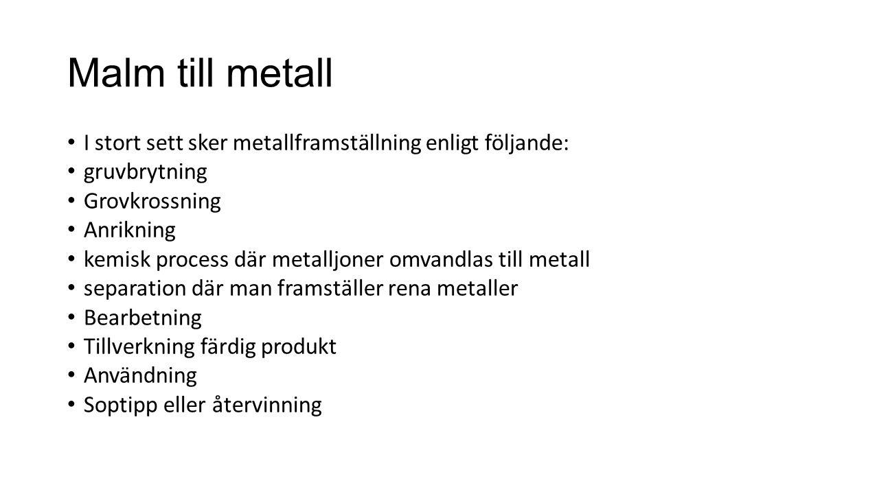 Malm till metall I stort sett sker metallframställning enligt följande: gruvbrytning Grovkrossning Anrikning kemisk process där metalljoner omvandlas till metall separation där man framställer rena metaller Bearbetning Tillverkning färdig produkt Användning Soptipp eller återvinning