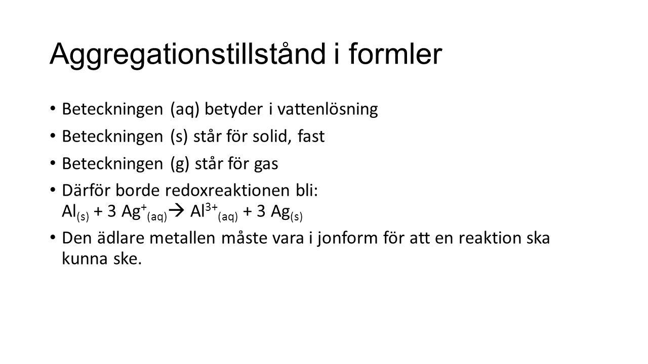 Aggregationstillstånd i formler Beteckningen (aq) betyder i vattenlösning Beteckningen (s) står för solid, fast Beteckningen (g) står för gas Därför borde redoxreaktionen bli: Al (s) + 3 Ag + (aq)  Al 3+ (aq) + 3 Ag (s) Den ädlare metallen måste vara i jonform för att en reaktion ska kunna ske.