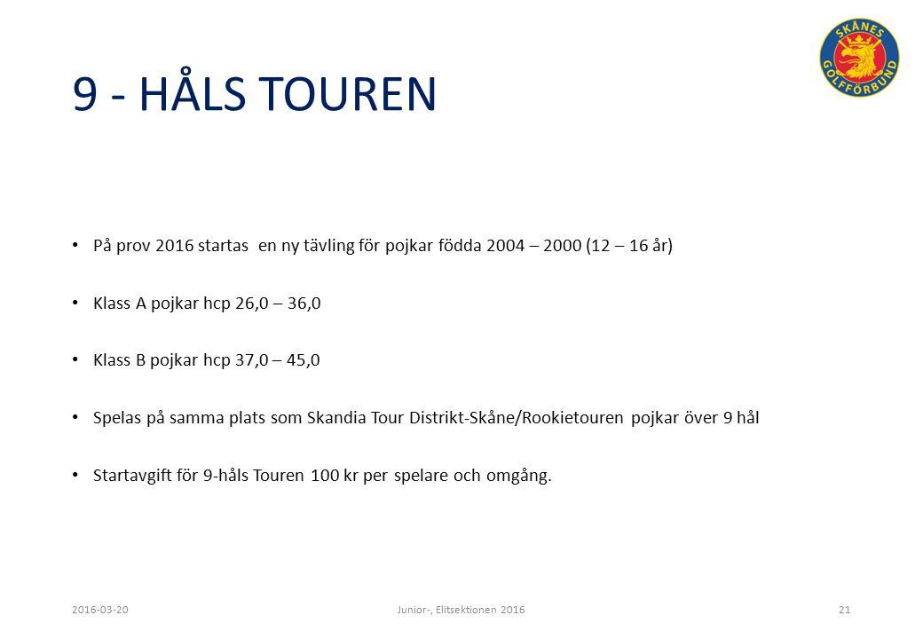 9 - HÅLS TOUREN På prov 2016 startas en ny tävling för pojkar födda 2004 – 2000 (12 – 16 år) Klass A pojkar hcp 26,0 – 36,0 Klass B pojkar hcp 37,0 – 45,0 Spelas på samma plats som Skandia Tour Distrikt-Skåne/Rookietouren pojkar över 9 hål Startavgift för 9-håls Touren 100 kr per spelare och omgång.
