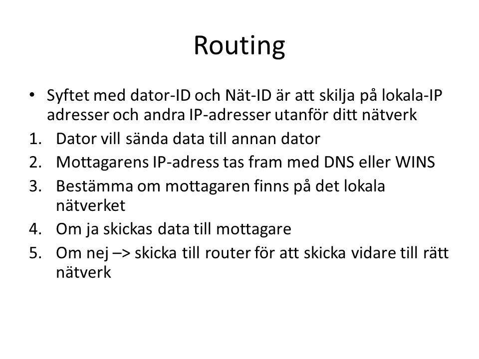 Routing Syftet med dator-ID och Nät-ID är att skilja på lokala-IP adresser och andra IP-adresser utanför ditt nätverk 1.Dator vill sända data till annan dator 2.Mottagarens IP-adress tas fram med DNS eller WINS 3.Bestämma om mottagaren finns på det lokala nätverket 4.Om ja skickas data till mottagare 5.Om nej –> skicka till router för att skicka vidare till rätt nätverk