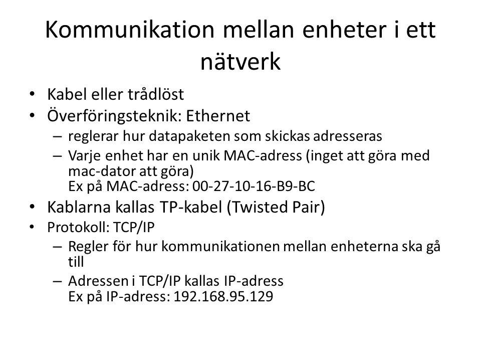 Kommunikation mellan enheter i ett nätverk Kabel eller trådlöst Överföringsteknik: Ethernet – reglerar hur datapaketen som skickas adresseras – Varje enhet har en unik MAC-adress (inget att göra med mac-dator att göra) Ex på MAC-adress: 00-27-10-16-B9-BC Kablarna kallas TP-kabel (Twisted Pair) Protokoll: TCP/IP – Regler för hur kommunikationen mellan enheterna ska gå till – Adressen i TCP/IP kallas IP-adress Ex på IP-adress: 192.168.95.129