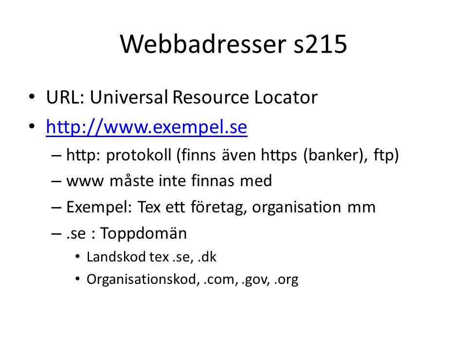 Webbadresser s215 URL: Universal Resource Locator http://www.exempel.se – http: protokoll (finns även https (banker), ftp) – www måste inte finnas med – Exempel: Tex ett företag, organisation mm –.se : Toppdomän Landskod tex.se,.dk Organisationskod,.com,.gov,.org