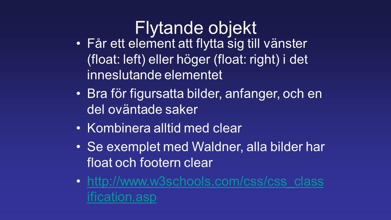 Flytande objekt Får ett element att flytta sig till vänster (float: left) eller höger (float: right) i det inneslutande elementet Bra för figursatta bilder, anfanger, och en del oväntade saker Kombinera alltid med clear Se exemplet med Waldner, alla bilder har float och footern clear http://www.w3schools.com/css/css_class ification.asphttp://www.w3schools.com/css/css_class ification.asp