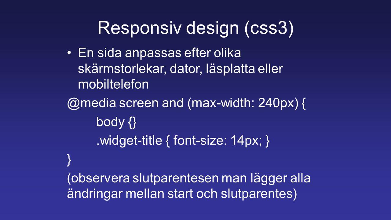Responsiv design (css3) En sida anpassas efter olika skärmstorlekar, dator, läsplatta eller mobiltelefon @media screen and (max-width: 240px) { body {}.widget-title { font-size: 14px; } } (observera slutparentesen man lägger alla ändringar mellan start och slutparentes)