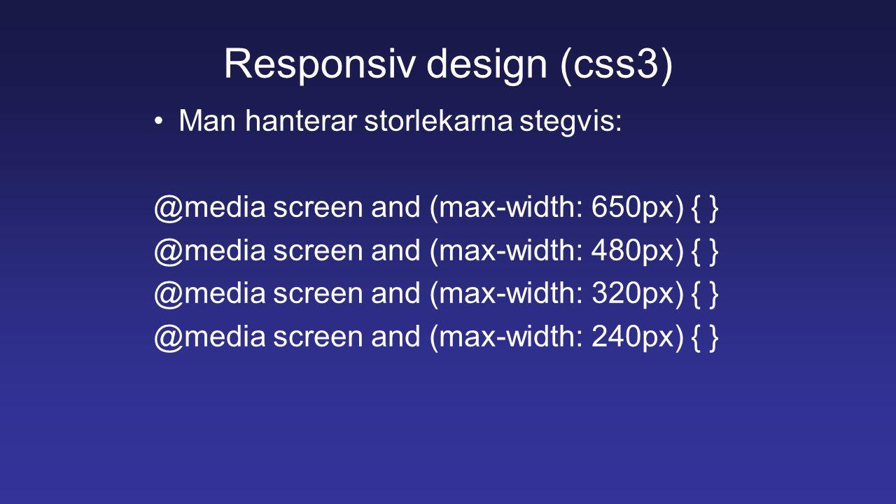 Responsiv design (css3) Man hanterar storlekarna stegvis: @media screen and (max-width: 650px) { } @media screen and (max-width: 480px) { } @media scr