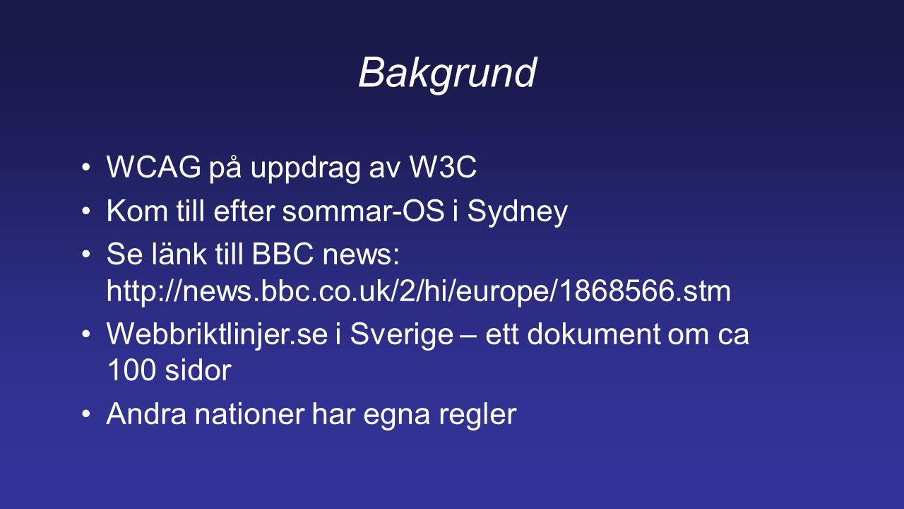 Bakgrund WCAG på uppdrag av W3C Kom till efter sommar-OS i Sydney Se länk till BBC news: http://news.bbc.co.uk/2/hi/europe/1868566.stm Webbriktlinjer.se i Sverige – ett dokument om ca 100 sidor Andra nationer har egna regler