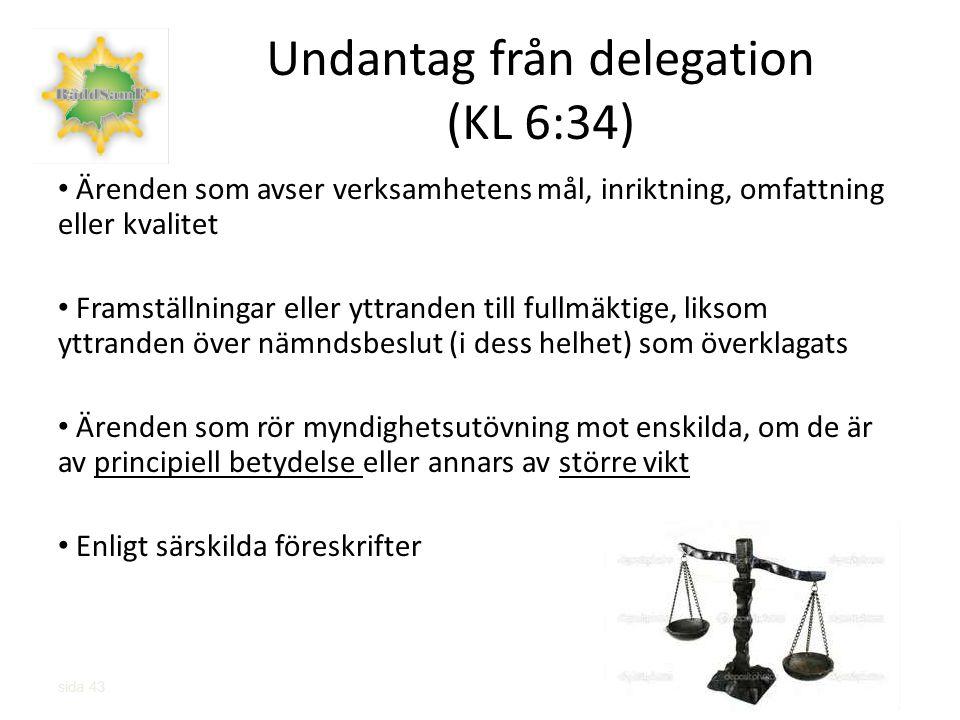sida 43 Undantag från delegation (KL 6:34) Ärenden som avser verksamhetens mål, inriktning, omfattning eller kvalitet Framställningar eller yttranden till fullmäktige, liksom yttranden över nämndsbeslut (i dess helhet) som överklagats Ärenden som rör myndighetsutövning mot enskilda, om de är av principiell betydelse eller annars av större vikt Enligt särskilda föreskrifter