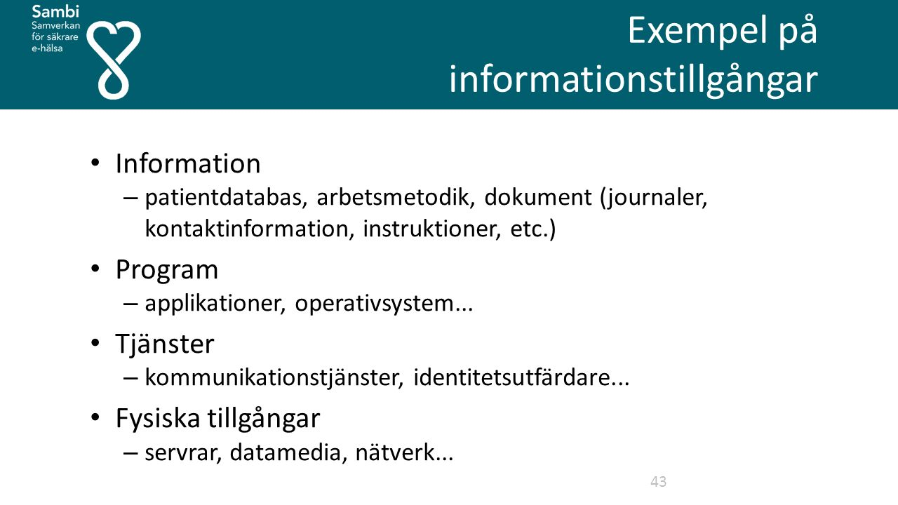 Exempel på informationstillgångar 43 Information – patientdatabas, arbetsmetodik, dokument (journaler, kontaktinformation, instruktioner, etc.) Program – applikationer, operativsystem...
